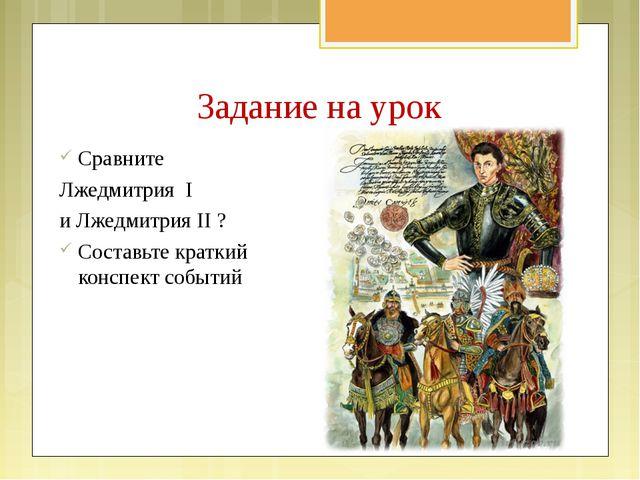 Задание на урок Сравните Лжедмитрия I и Лжедмитрия II ? Составьте краткий кон...