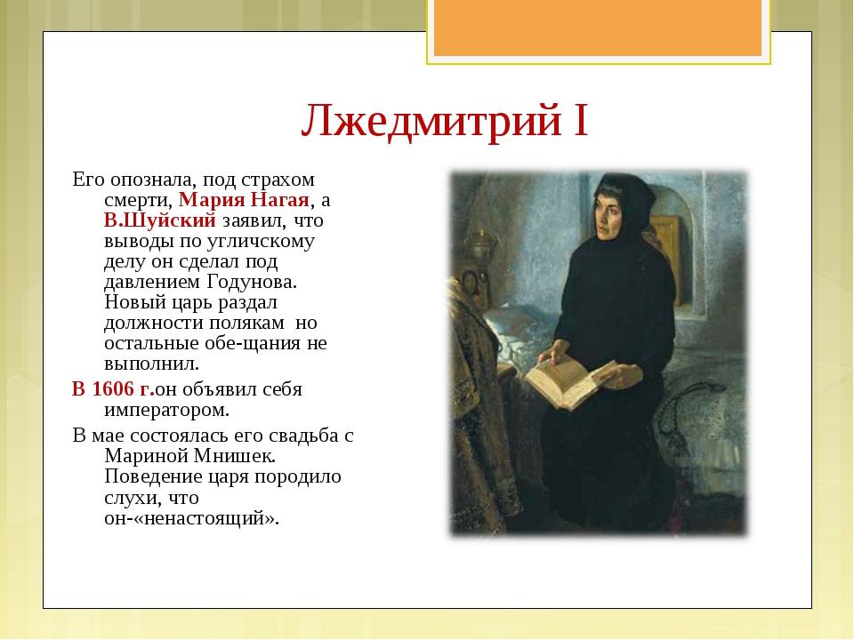 Лжедмитрий I Его опознала, под страхом смерти, Мария Нагая, а В.Шуйский заяви...