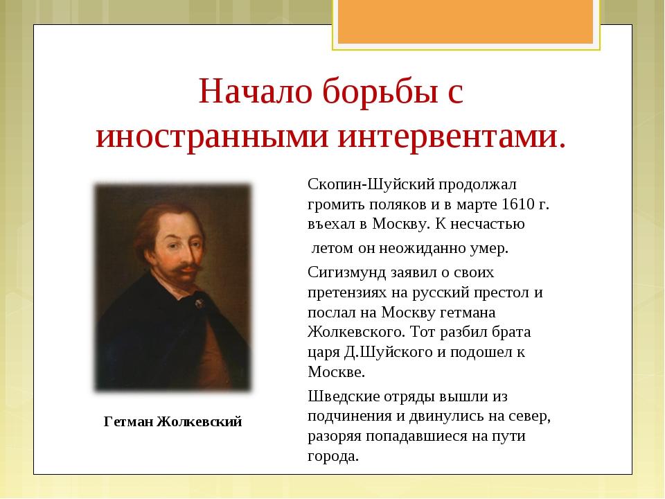Скопин-Шуйский продолжал громить поляков и в марте 1610 г. въехал в Москву. К...