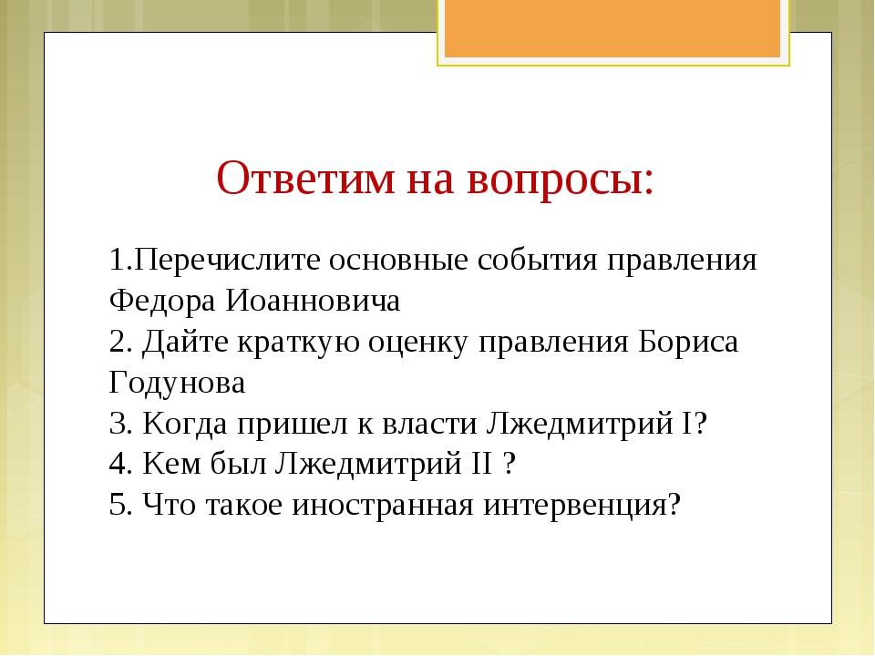 Ответим на вопросы: 1.Перечислите основные события правления Федора Иоаннович...