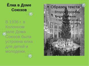 Ёлка в Доме Союзов В 1936 г. в Колонном зале Дома Союзов была устроена елка д