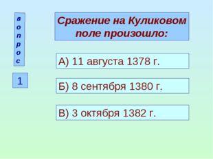 вопрос 1 Сражение на Куликовом поле произошло: А) 11 августа 1378 г. Б) 8 сен