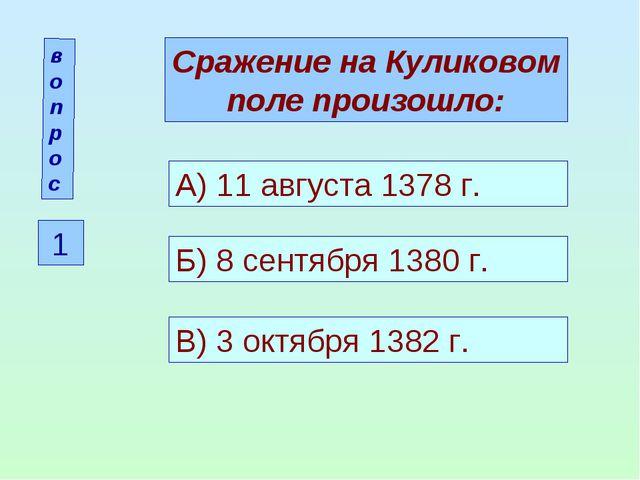 вопрос 1 Сражение на Куликовом поле произошло: А) 11 августа 1378 г. Б) 8 сен...