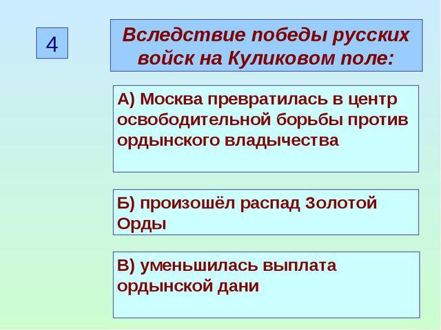 4 Вследствие победы русских войск на Куликовом поле: А) Москва превратилась в...