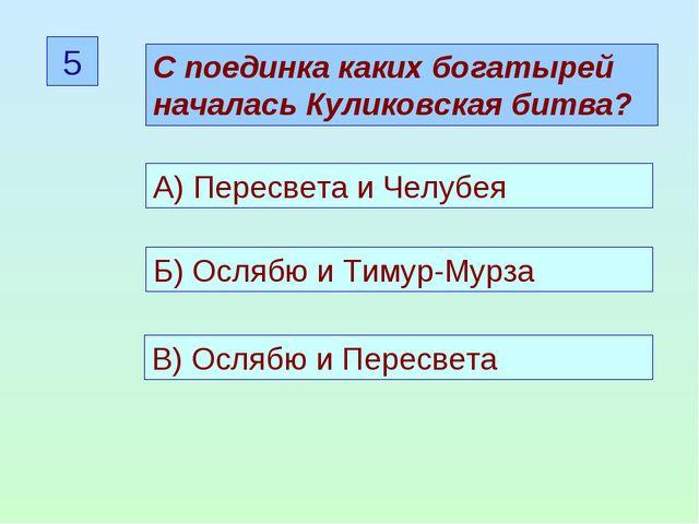 5 С поединка каких богатырей началась Куликовская битва? А) Пересвета и Челуб...