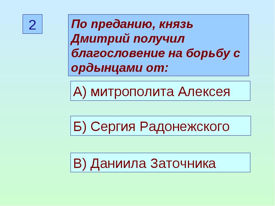 2 По преданию, князь Дмитрий получил благословение на борьбу с ордынцами от:...