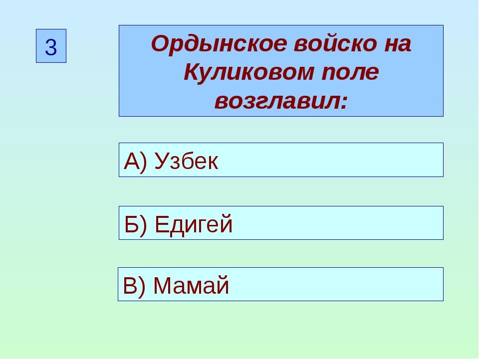 3 Ордынское войско на Куликовом поле возглавил: А) Узбек Б) Едигей В) Мамай