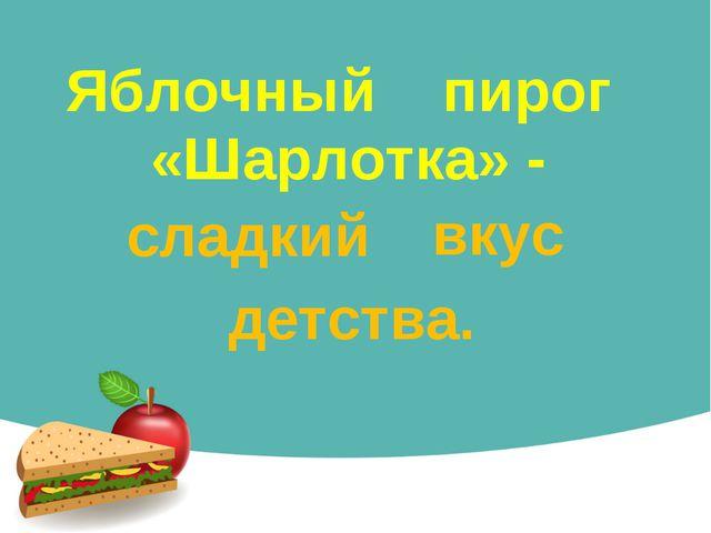 Яблочный пирог «Шарлотка» - сладкий вкус детства.