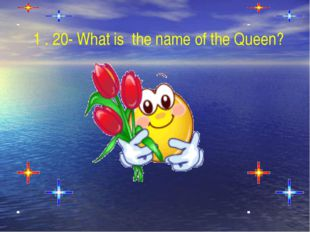 1 . 20- What is  the name of the Queen?
