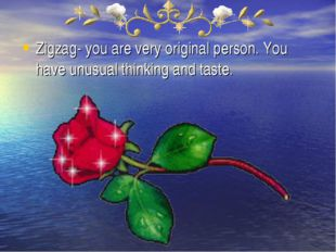 Zigzag- you are very original person. You have unusual thinking and taste.
