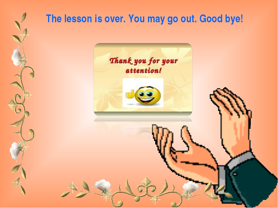The lesson is over. You may go out. Good bye!