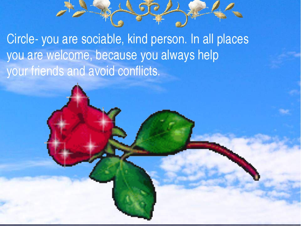 Circle- you are sociable, kind person. In all places you are welcome, because...