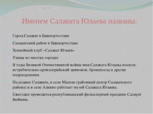 Именем Салавата Юлаева названы: Город Салават в Башкортостане Салаватский рай