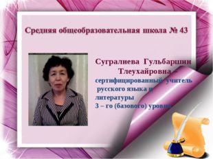 Сугралиева Гульбаршин Тлеухайровна –сертифицированный учитель русского языка