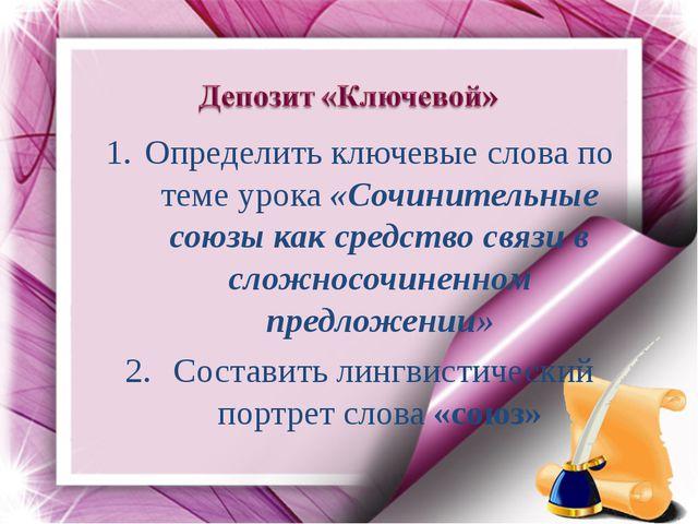 Определить ключевые слова по теме урока «Сочинительные союзы как средство свя...