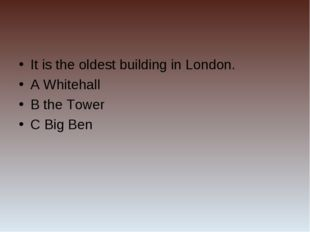 It is the oldest building in London. A Whitehall B the Tower C Big Ben