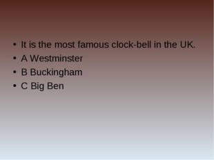 It is the most famous clock-bell in the UK. A Westminster B Buckingham C Big