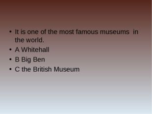 It is one of the most famous museums in the world. A Whitehall B Big Ben C th