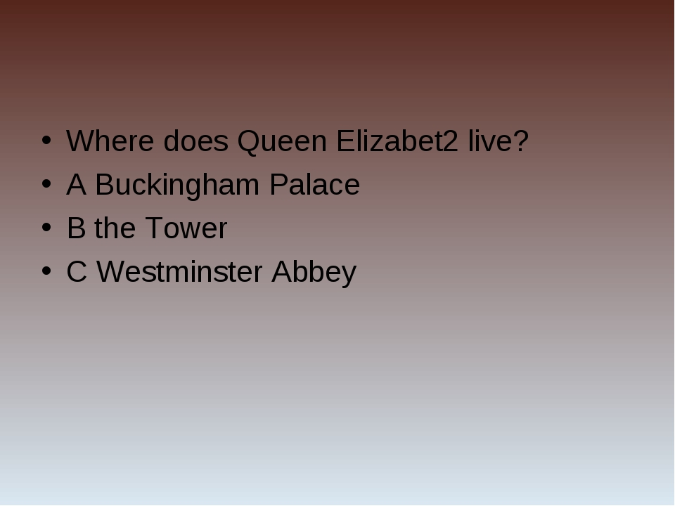 Where does Queen Elizabet2 live? A Buckingham Palace B the Tower C Westminste...