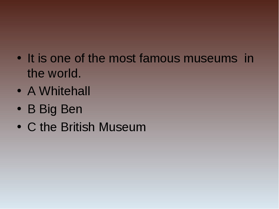 It is one of the most famous museums in the world. A Whitehall B Big Ben C th...