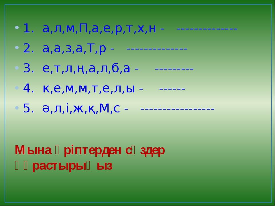 Мына әріптерден сөздер құрастырыңыз 1.  а,л,м,П,а,е,р,т,х,н -   ------------...