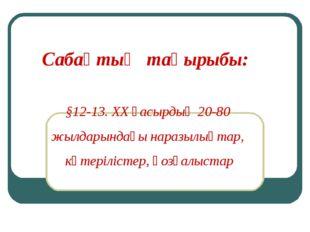 Сабақтың тақырыбы: §12-13. ХХ ғасырдың 20-80 жылдарындағы наразылықтар, көте