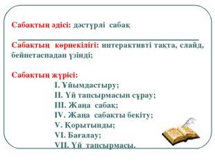 Сабақтың әдісі: дәстүрлі сабақ Сабақтың көрнекілігі: интерактивті тақта, сла