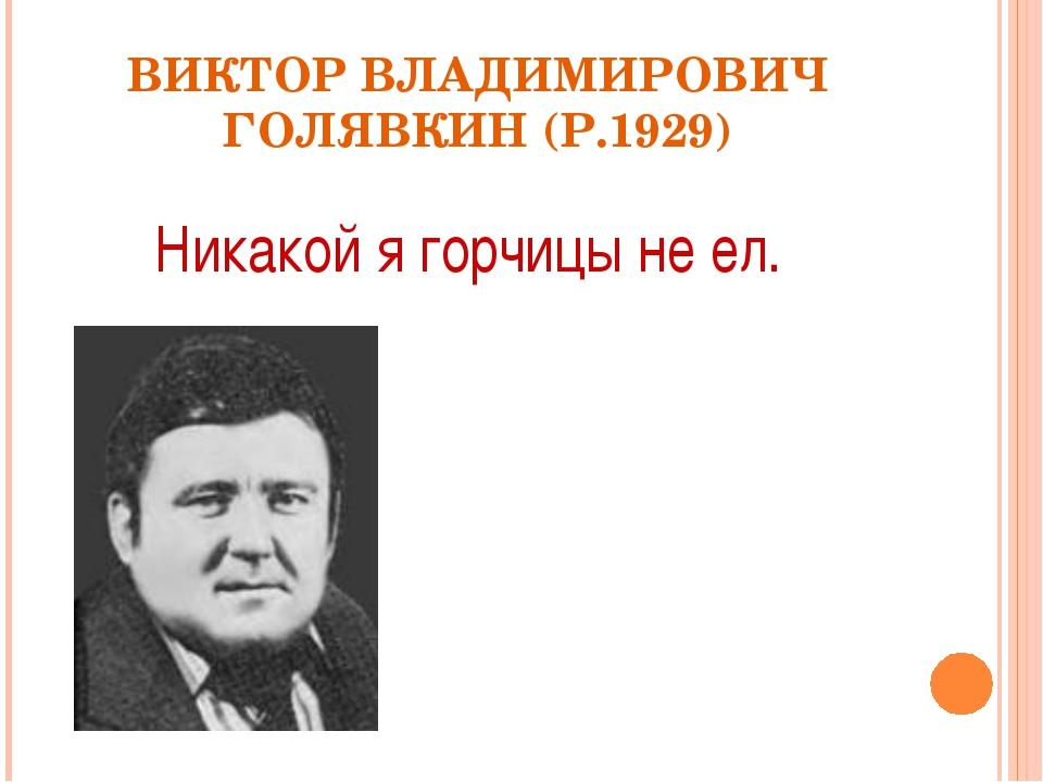 ВИКТОР ВЛАДИМИРОВИЧ ГОЛЯВКИН (Р.1929) Никакой я горчицы не ел.