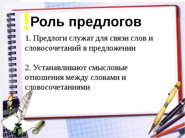 Роль предлогов 1. Предлоги служат для связи слов и словосочетаний в предложен...