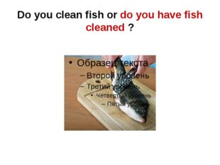 Do you clean fish or do you have fish cleaned ?