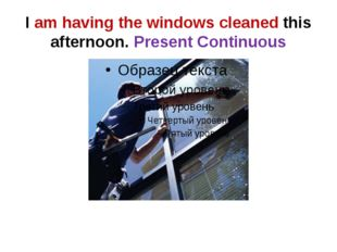I am having the windows cleaned this afternoon. Present Continuous