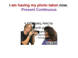 I am having my photo taken now. Present Continuous