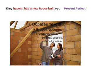 They haven't had a new house built yet. Present Perfect