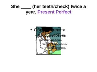 She ____ (her teeth/check) twice a year. Present Perfect