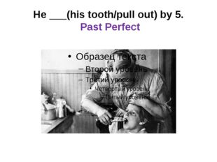 He ___(his tooth/pull out) by 5. Past Perfect