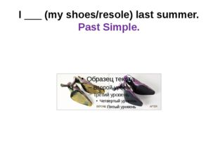 I ___ (my shoes/resole) last summer. Past Simple.