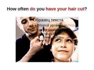 How often do you have your hair cut?