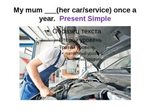My mum ___(her car/service) once a year. Present Simple