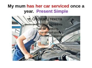 My mum has her car serviced once a year. Present Simple