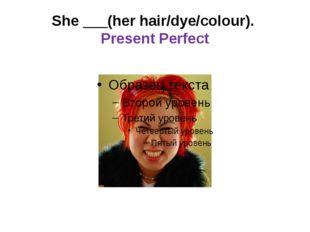 She ___(her hair/dye/colour). Present Perfect