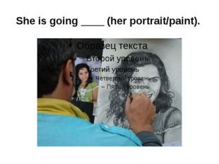 She is going ____ (her portrait/paint).