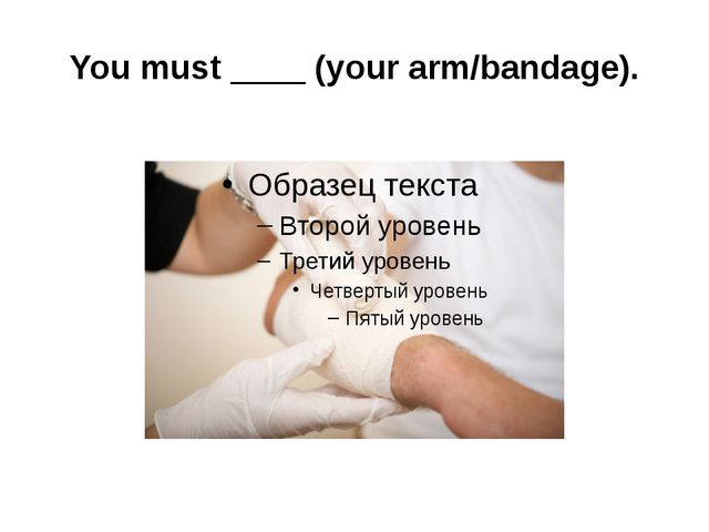 You must ____ (your arm/bandage).