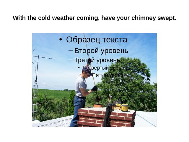 With the cold weather coming, have your chimney swept.