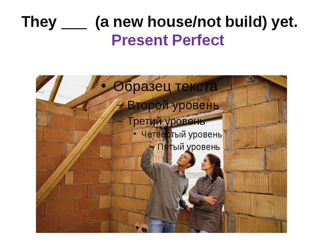 They ___ (a new house/not build) yet. Present Perfect