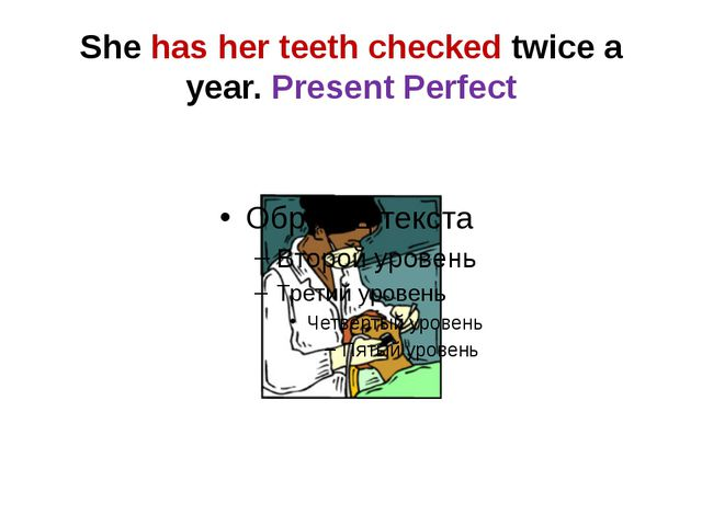 She has her teeth checked twice a year. Present Perfect