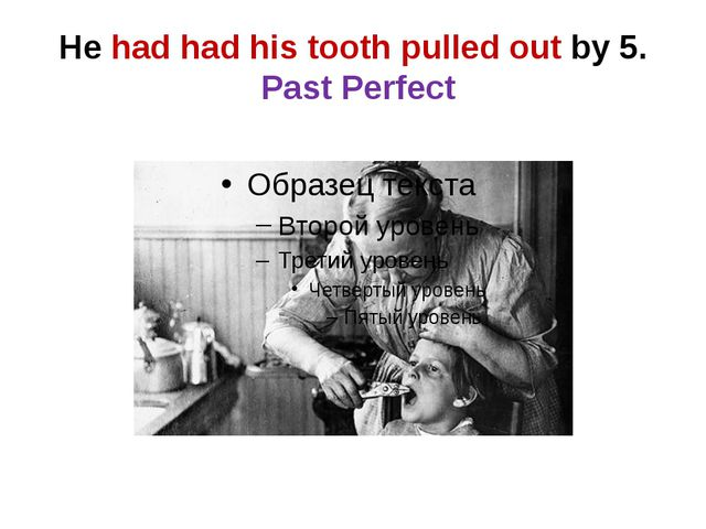 He had had his tooth pulled out by 5. Past Perfect