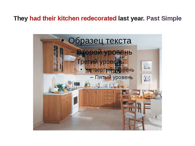 They had their kitchen redecorated last year. Past Simple