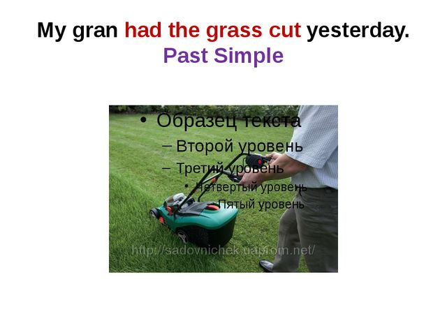 My gran had the grass cut yesterday. Past Simple