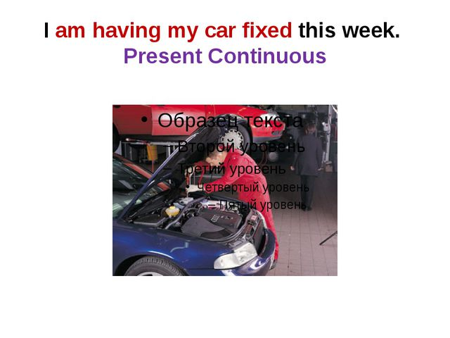 I am having my car fixed this week. Present Continuous