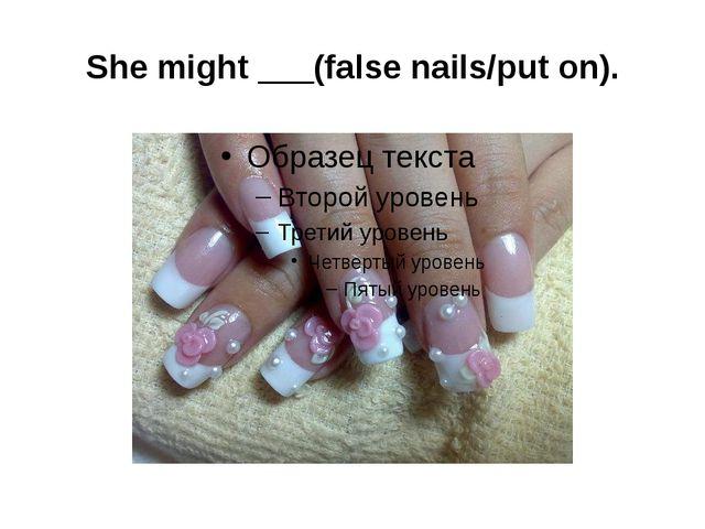 She might ___(false nails/put on).